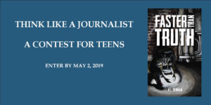 "text reads ""think like a journalist a contest for teens. deadline may 2, 2019"" image of book cover for Faster Than Truth by K.L. Denman"